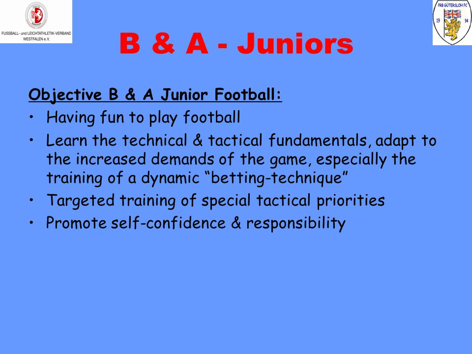 B & A - Juniors Objective B & A Junior Football: Having fun to play football Learn the technical & tactical fundamentals, adapt to the increased demands of the game, especially the training of a dynamic betting-technique Targeted training of special tactical priorities Promote self-confidence & responsibility
