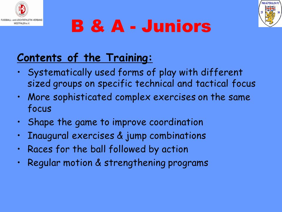 B & A - Juniors Contents of the Training: Systematically used forms of play with different sized groups on specific technical and tactical focus More sophisticated complex exercises on the same focus Shape the game to improve coordination Inaugural exercises & jump combinations Races for the ball followed by action Regular motion & strengthening programs