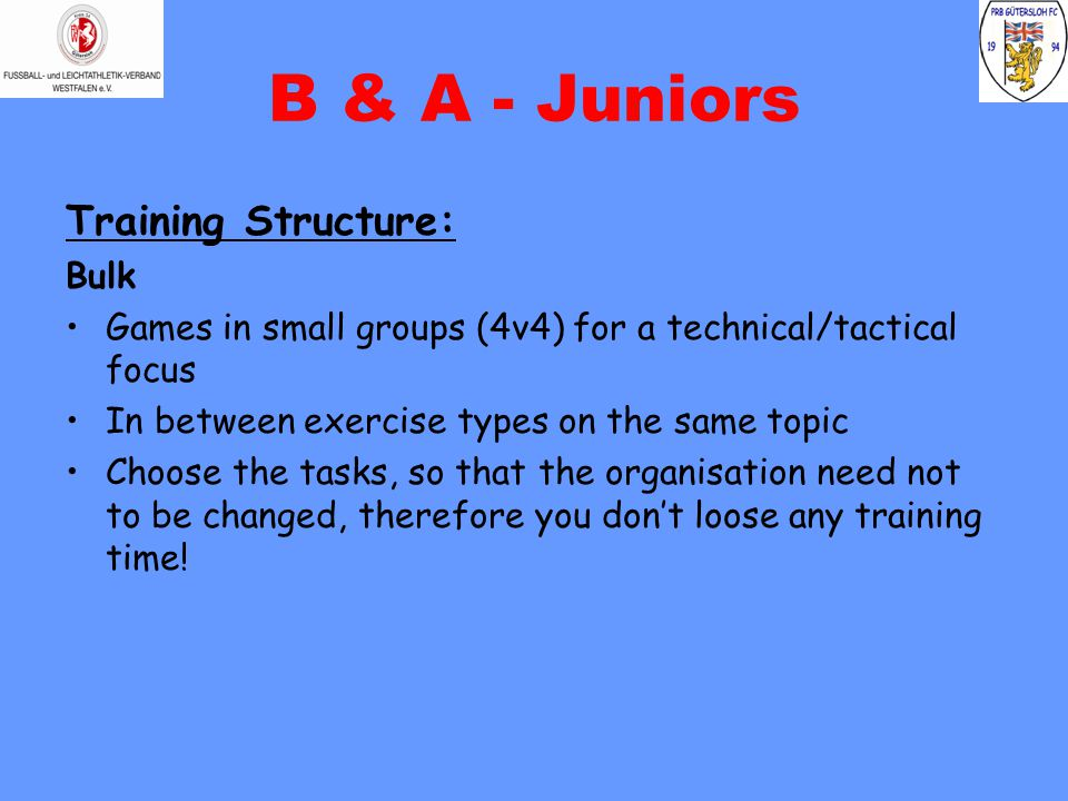 B & A - Juniors Training Structure: Bulk Games in small groups (4v4) for a technical/tactical focus In between exercise types on the same topic Choose the tasks, so that the organisation need not to be changed, therefore you don't loose any training time!