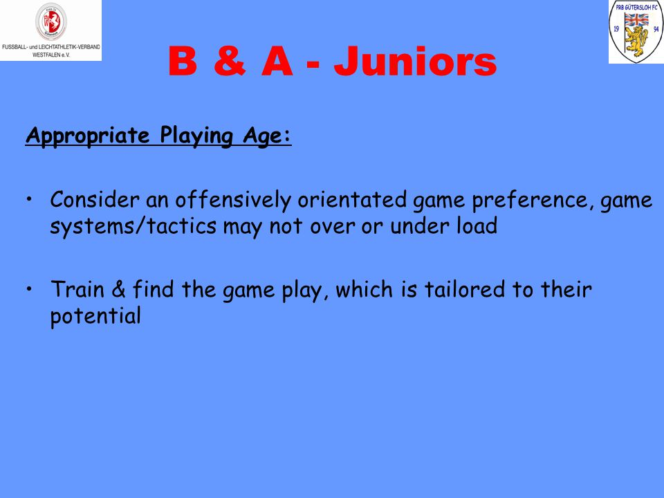 B & A - Juniors Appropriate Playing Age: Consider an offensively orientated game preference, game systems/tactics may not over or under load Train & f