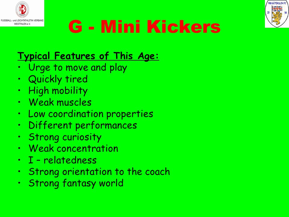 G - Mini Kickers Typical Features of This Age: Urge to move and play Quickly tired High mobility Weak muscles Low coordination properties Different performances Strong curiosity Weak concentration I – relatedness Strong orientation to the coach Strong fantasy world