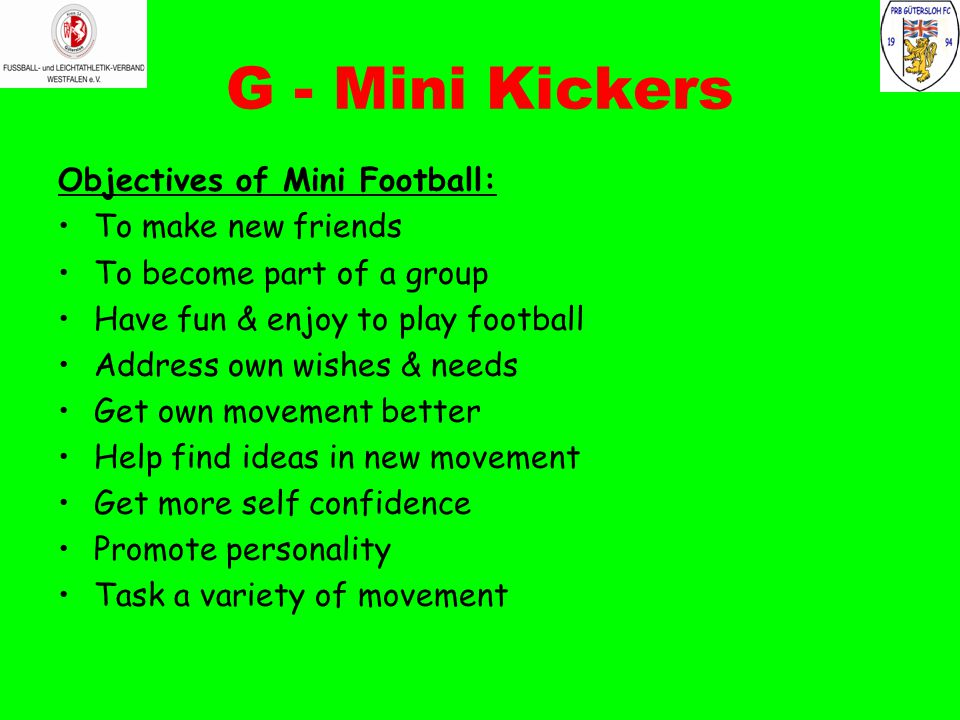 G - Mini Kickers Objectives of Mini Football: To make new friends To become part of a group Have fun & enjoy to play football Address own wishes & needs Get own movement better Help find ideas in new movement Get more self confidence Promote personality Task a variety of movement