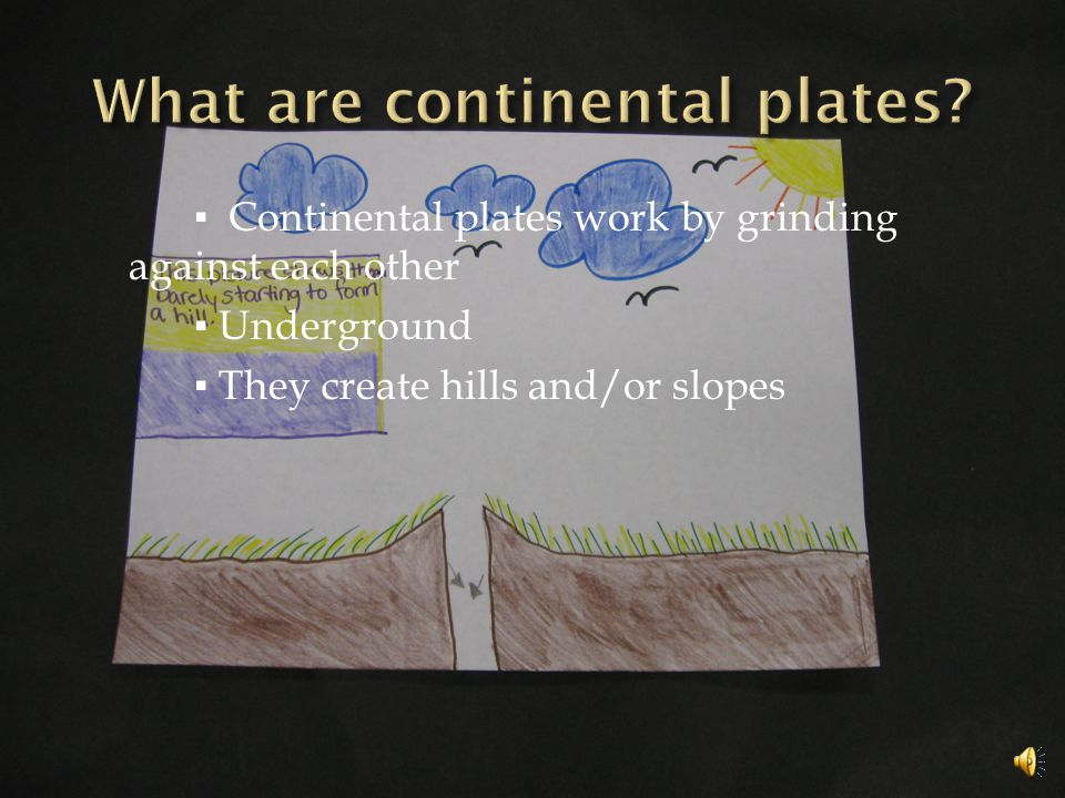 ▪ Continental plates work by grinding against each other ▪ Underground ▪ They create hills and/or slopes