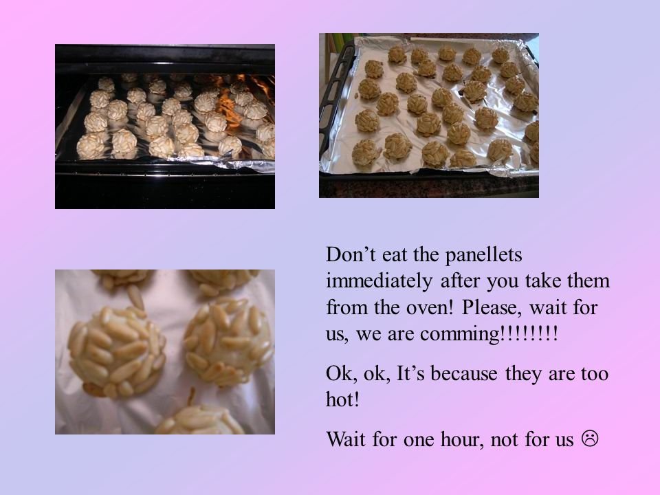 Don't eat the panellets immediately after you take them from the oven.