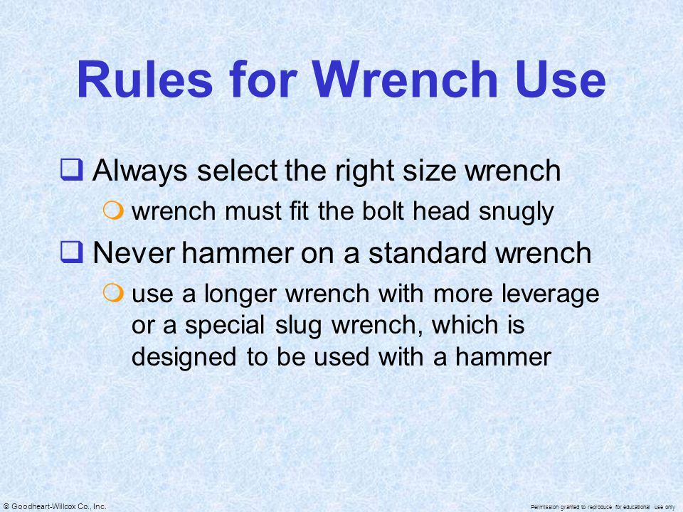 © Goodheart-Willcox Co., Inc. Permission granted to reproduce for educational use only Rules for Wrench Use  Always select the right size wrench  wr