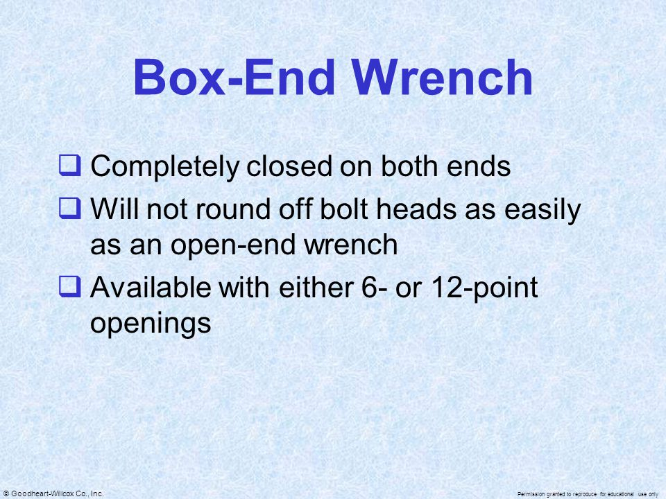 © Goodheart-Willcox Co., Inc. Permission granted to reproduce for educational use only Box-End Wrench  Completely closed on both ends  Will not roun