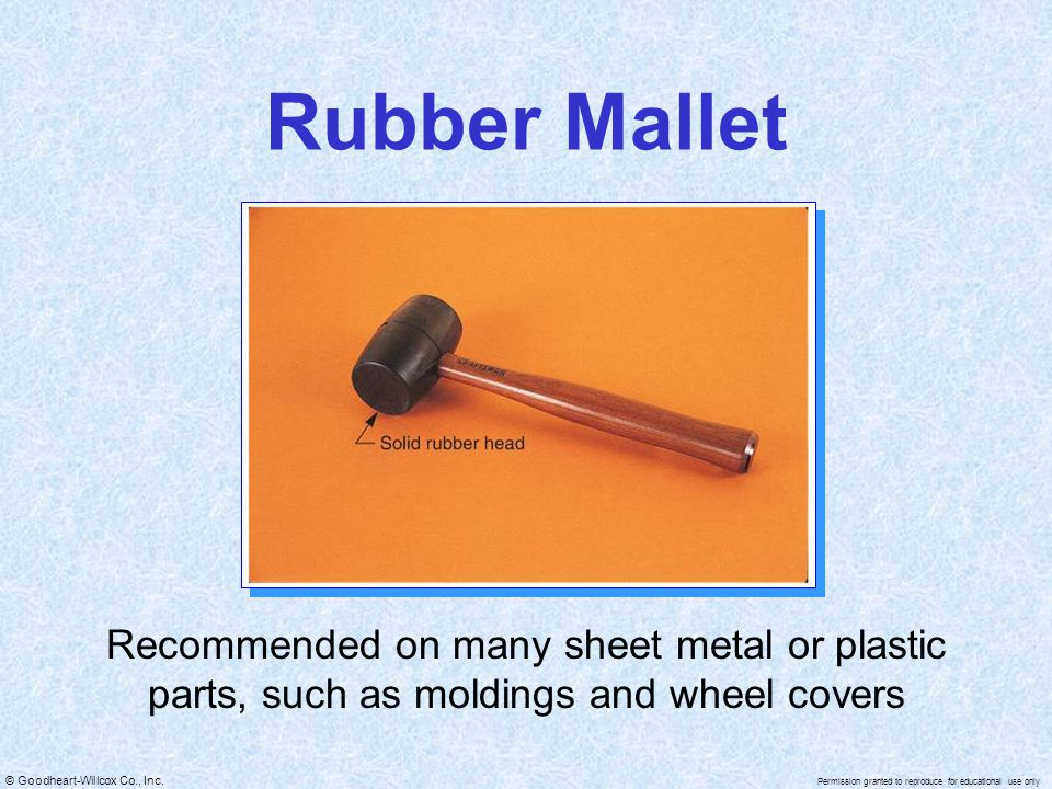 © Goodheart-Willcox Co., Inc. Permission granted to reproduce for educational use only Rubber Mallet Recommended on many sheet metal or plastic parts,