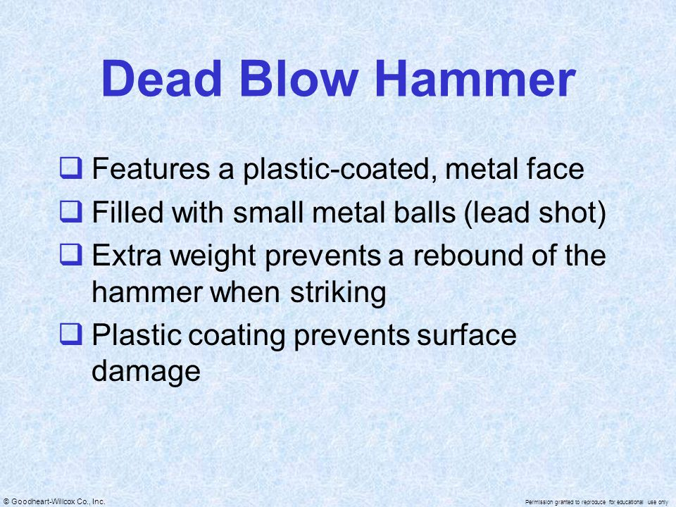 © Goodheart-Willcox Co., Inc. Permission granted to reproduce for educational use only Dead Blow Hammer  Features a plastic-coated, metal face  Fill