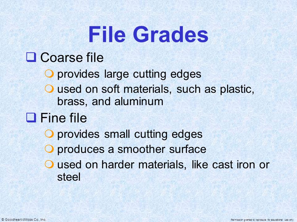© Goodheart-Willcox Co., Inc. Permission granted to reproduce for educational use only File Grades  Coarse file  provides large cutting edges  used