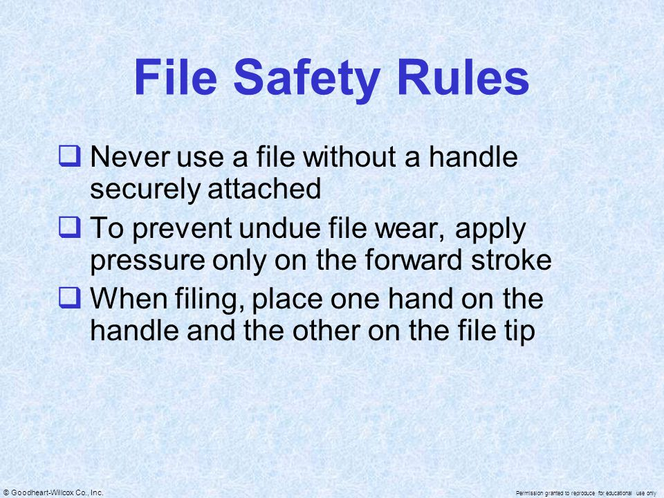 © Goodheart-Willcox Co., Inc. Permission granted to reproduce for educational use only File Safety Rules  Never use a file without a handle securely