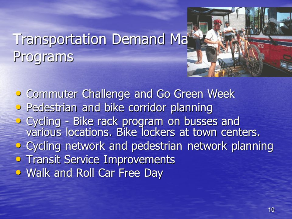 10 Transportation Demand Management Programs Commuter Challenge and Go Green Week Commuter Challenge and Go Green Week Pedestrian and bike corridor planning Pedestrian and bike corridor planning Cycling - Bike rack program on busses and various locations.