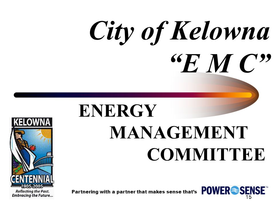15 City of Kelowna E M C ENERGY MANAGEMENT COMMITTEE Partnering with a partner that makes sense that's