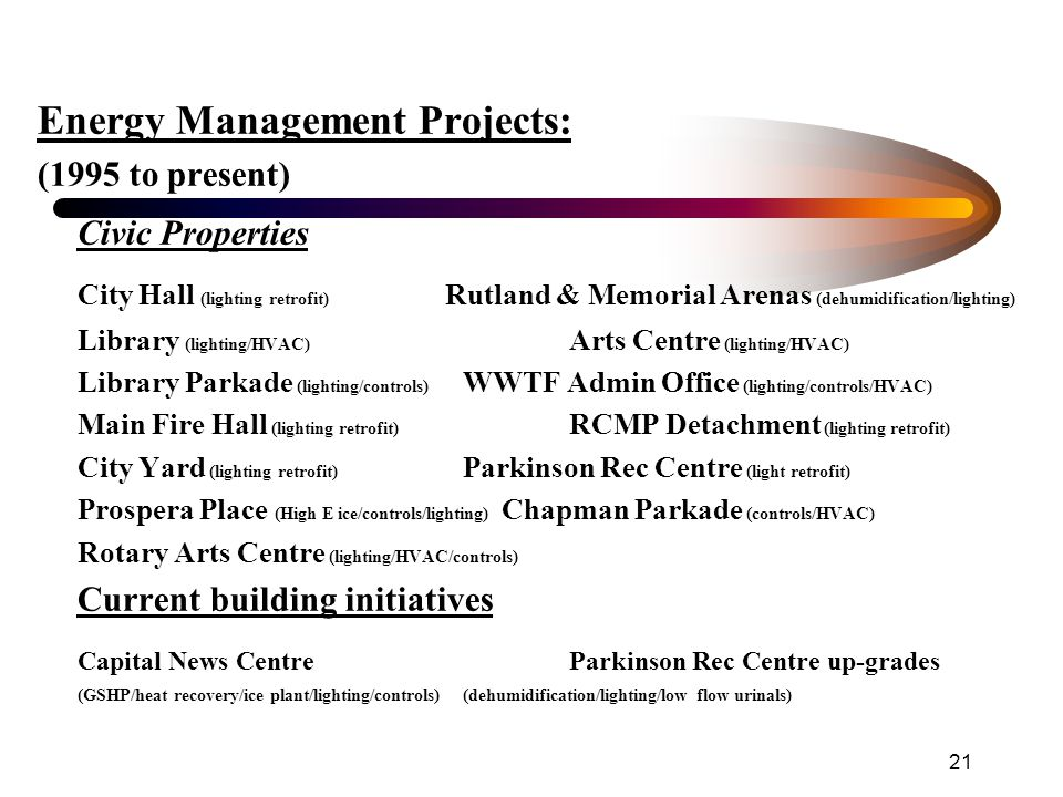 21 Energy Management Projects: (1995 to present) Civic Properties City Hall (lighting retrofit) Rutland & Memorial Arenas (dehumidification/lighting) Library (lighting/HVAC) Arts Centre (lighting/HVAC) Library Parkade (lighting/controls) WWTF Admin Office (lighting/controls/HVAC) Main Fire Hall (lighting retrofit) RCMP Detachment (lighting retrofit) City Yard (lighting retrofit) Parkinson Rec Centre (light retrofit) Prospera Place (High E ice/controls/lighting) Chapman Parkade (controls/HVAC) Rotary Arts Centre (lighting/HVAC/controls) Current building initiatives Capital News Centre Parkinson Rec Centre up-grades (GSHP/heat recovery/ice plant/lighting/controls)(dehumidification/lighting/low flow urinals)