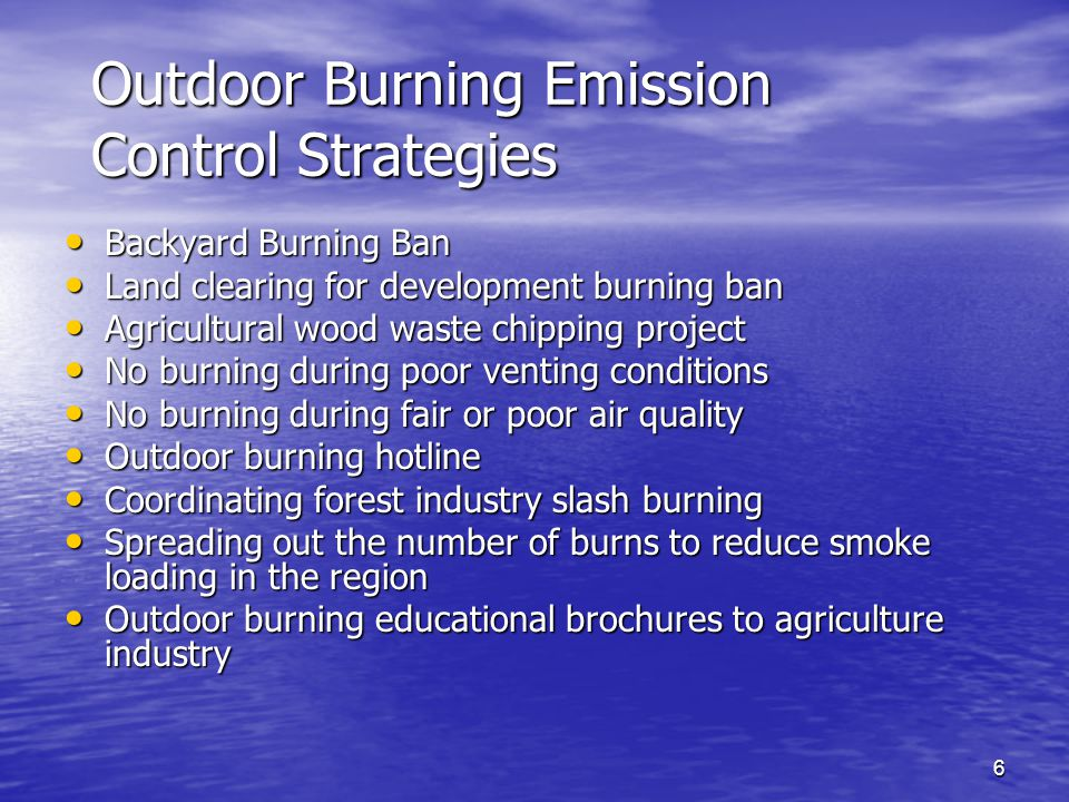 6 Outdoor Burning Emission Control Strategies Backyard Burning Ban Backyard Burning Ban Land clearing for development burning ban Land clearing for development burning ban Agricultural wood waste chipping project Agricultural wood waste chipping project No burning during poor venting conditions No burning during poor venting conditions No burning during fair or poor air quality No burning during fair or poor air quality Outdoor burning hotline Outdoor burning hotline Coordinating forest industry slash burning Coordinating forest industry slash burning Spreading out the number of burns to reduce smoke loading in the region Spreading out the number of burns to reduce smoke loading in the region Outdoor burning educational brochures to agriculture industry Outdoor burning educational brochures to agriculture industry