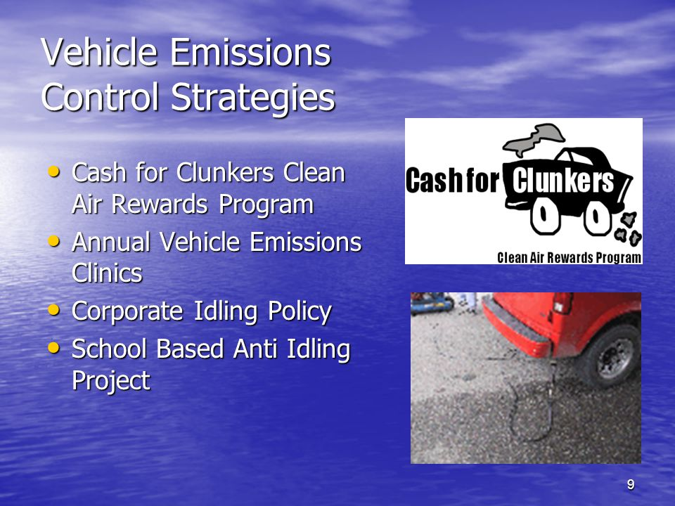 9 Vehicle Emissions Control Strategies Cash for Clunkers Clean Air Rewards Program Cash for Clunkers Clean Air Rewards Program Annual Vehicle Emissions Clinics Annual Vehicle Emissions Clinics Corporate Idling Policy Corporate Idling Policy School Based Anti Idling Project School Based Anti Idling Project