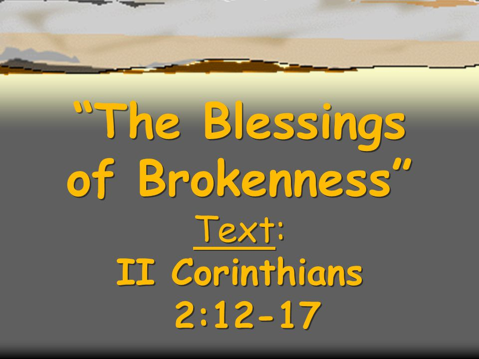 The Blessings of Brokenness Text: II Corinthians 2:12-17