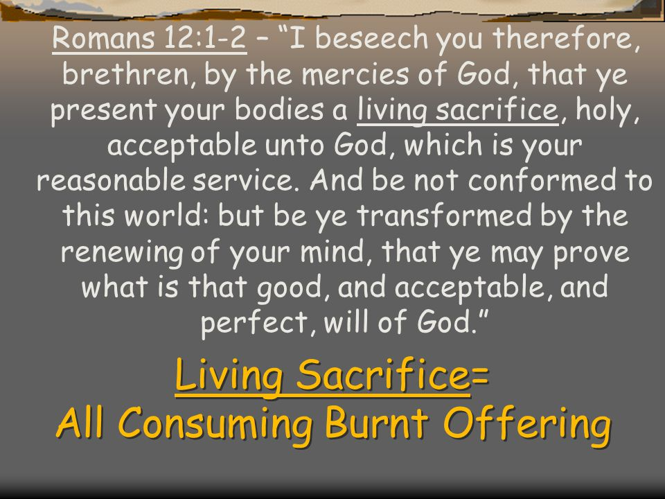 Living Sacrifice= All Consuming Burnt Offering Romans 12:1-2 – I beseech you therefore, brethren, by the mercies of God, that ye present your bodies a living sacrifice, holy, acceptable unto God, which is your reasonable service.