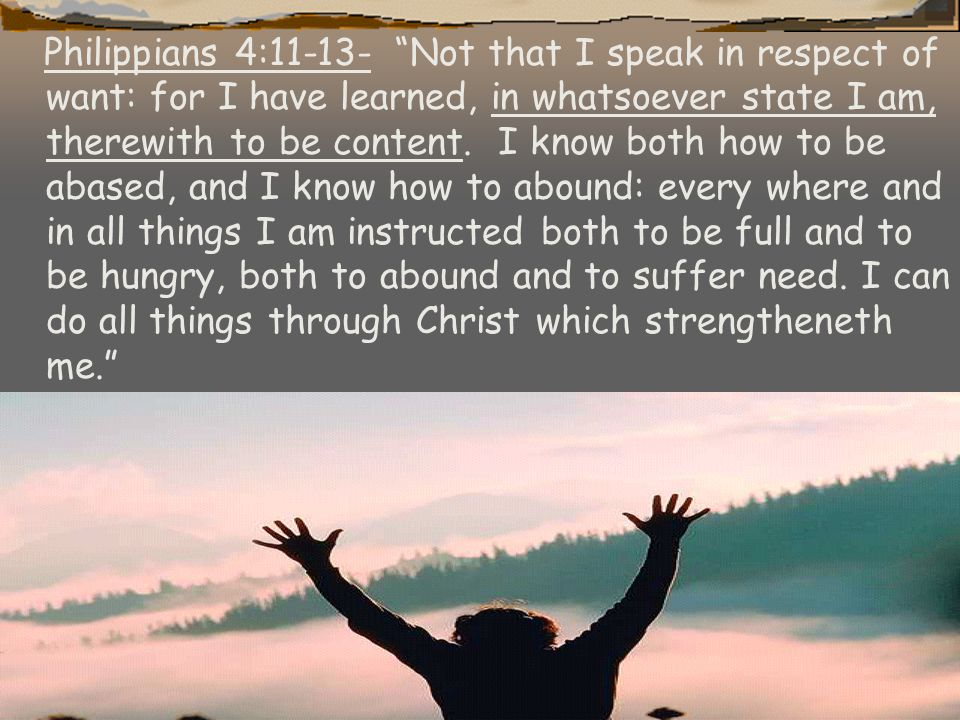 Philippians 4:11-13- Not that I speak in respect of want: for I have learned, in whatsoever state I am, therewith to be content.