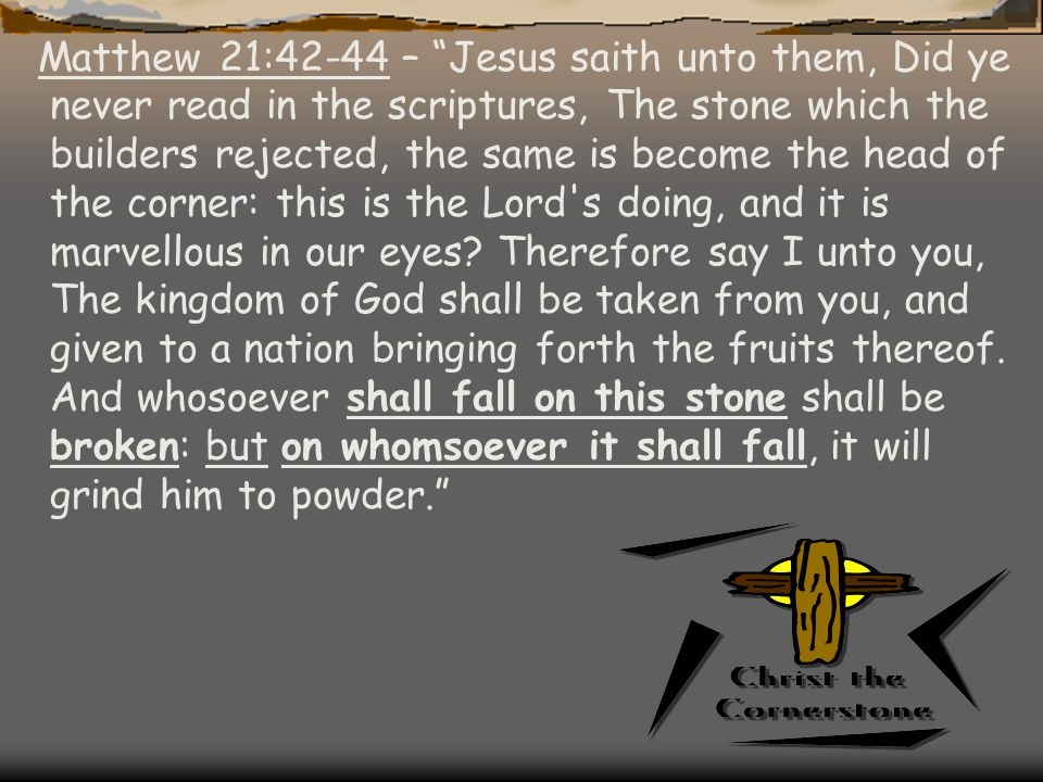 Matthew 21:42-44 – Jesus saith unto them, Did ye never read in the scriptures, The stone which the builders rejected, the same is become the head of the corner: this is the Lord s doing, and it is marvellous in our eyes.