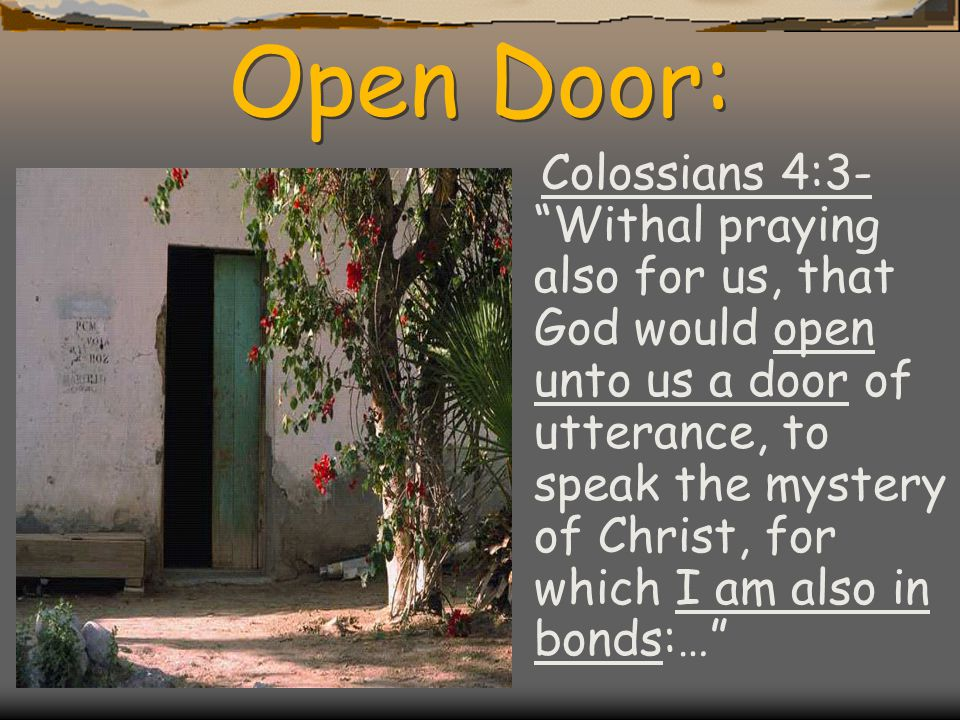 Open Door: Colossians 4:3- Withal praying also for us, that God would open unto us a door of utterance, to speak the mystery of Christ, for which I am also in bonds:…
