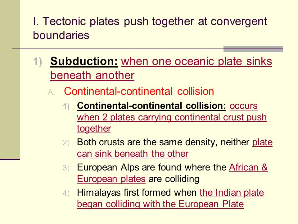 I. Tectonic plates push together at convergent boundaries  Subduction: when one oceanic plate sinks beneath another  Continental-continental colli