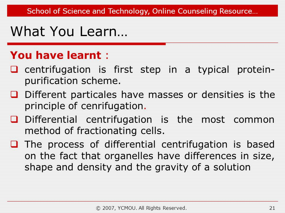 School of Science and Technology, Online Counseling Resource… © 2007, YCMOU. All Rights Reserved.21 What You Learn… You have learnt :  centrifugation