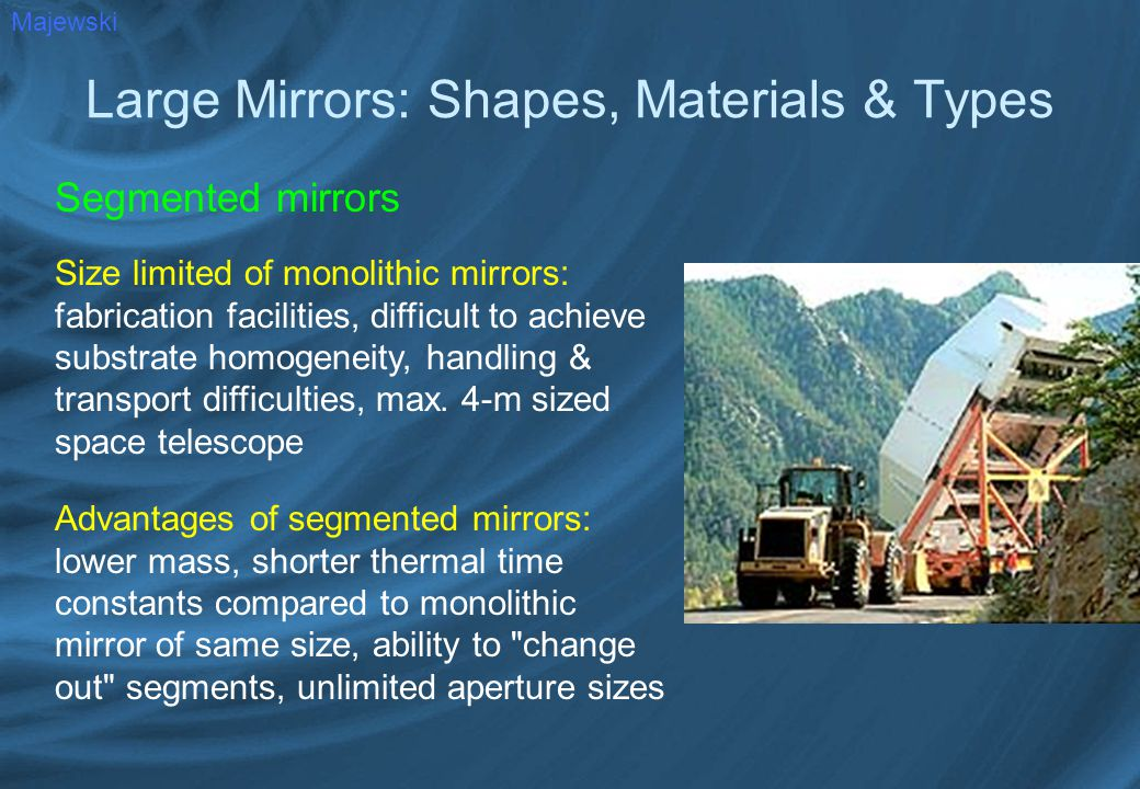 Large Mirrors: Shapes, Materials & Types Segmented mirrors Majewski Size limited of monolithic mirrors: fabrication facilities, difficult to achieve substrate homogeneity, handling & transport difficulties, max.