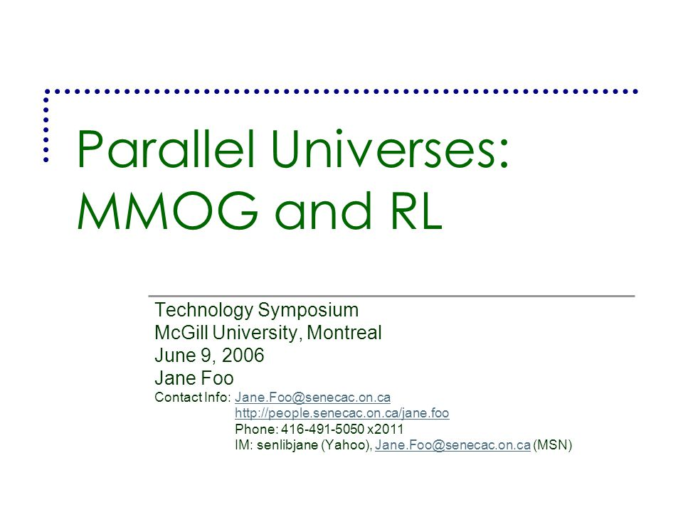Parallel Universes: MMOG and RL Technology Symposium McGill University, Montreal June 9, 2006 Jane Foo Contact Info:Jane.Foo@senecac.on.caJane.Foo@senecac.on.ca http://people.senecac.on.ca/jane.foo Phone: 416-491-5050 x2011 IM: senlibjane (Yahoo), Jane.Foo@senecac.on.ca (MSN)Jane.Foo@senecac.on.ca
