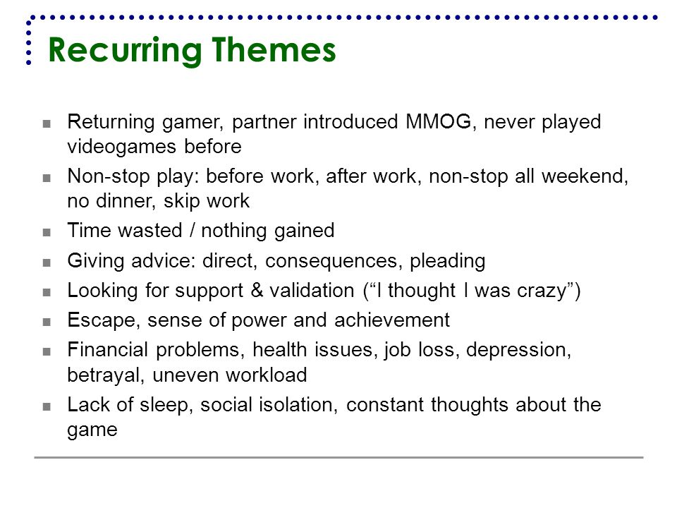 Recurring Themes Returning gamer, partner introduced MMOG, never played videogames before Non-stop play: before work, after work, non-stop all weekend, no dinner, skip work Time wasted / nothing gained Giving advice: direct, consequences, pleading Looking for support & validation ( I thought I was crazy ) Escape, sense of power and achievement Financial problems, health issues, job loss, depression, betrayal, uneven workload Lack of sleep, social isolation, constant thoughts about the game