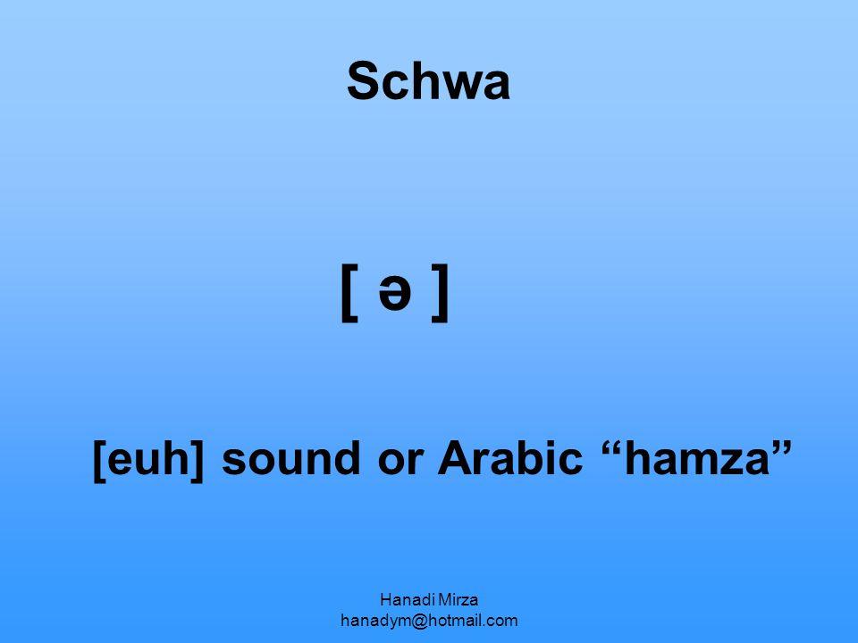 "Hanadi Mirza hanadym@hotmail.com Schwa [ ə ] [euh] sound or Arabic ""hamza"""