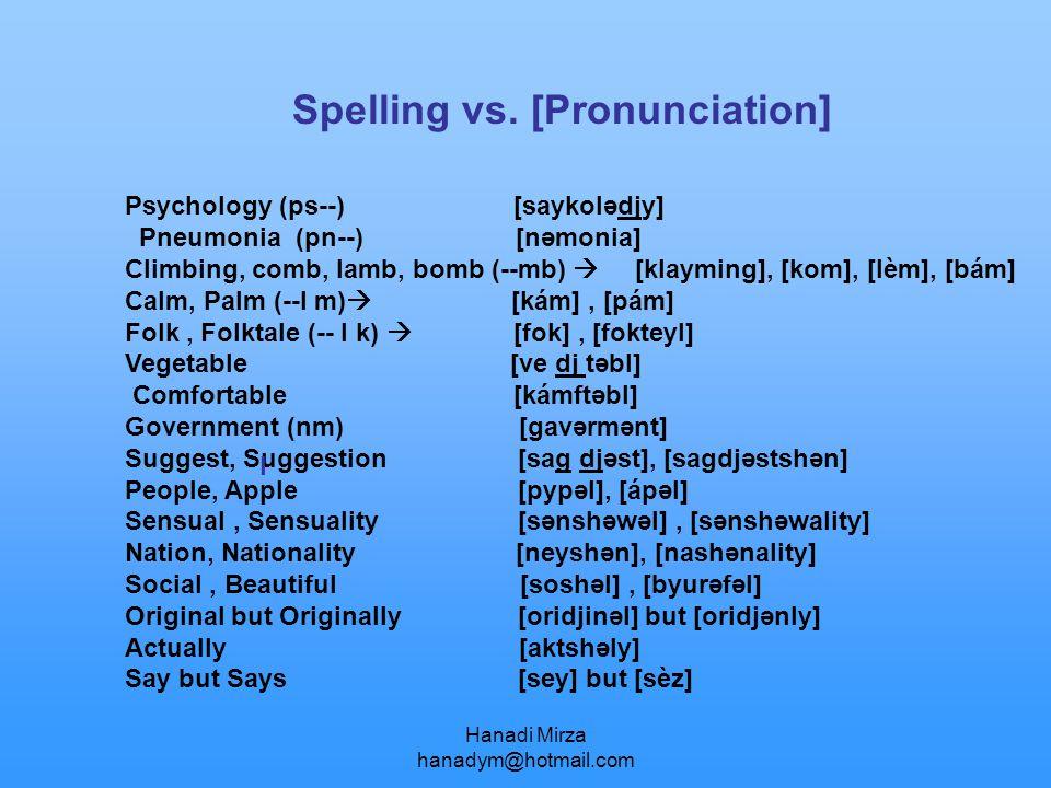 Hanadi Mirza hanadym@hotmail.com Spelling vs. [Pronunciation] Psychology (ps--) [saykolədjy] Pneumonia (pn--) [nəmonia] Climbing, comb, lamb, bomb (--