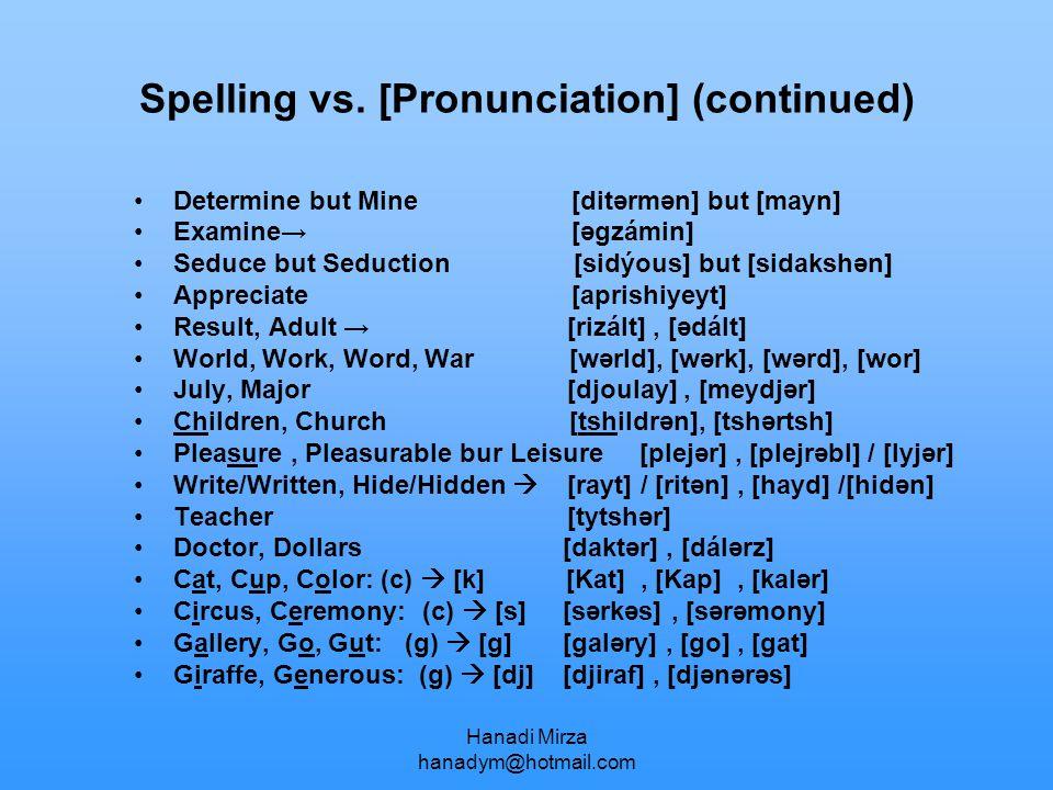 Hanadi Mirza hanadym@hotmail.com Spelling vs. [Pronunciation] (continued) Determine but Mine [ditərmən] but [mayn] Examine→ [əgzámin] Seduce but Seduc