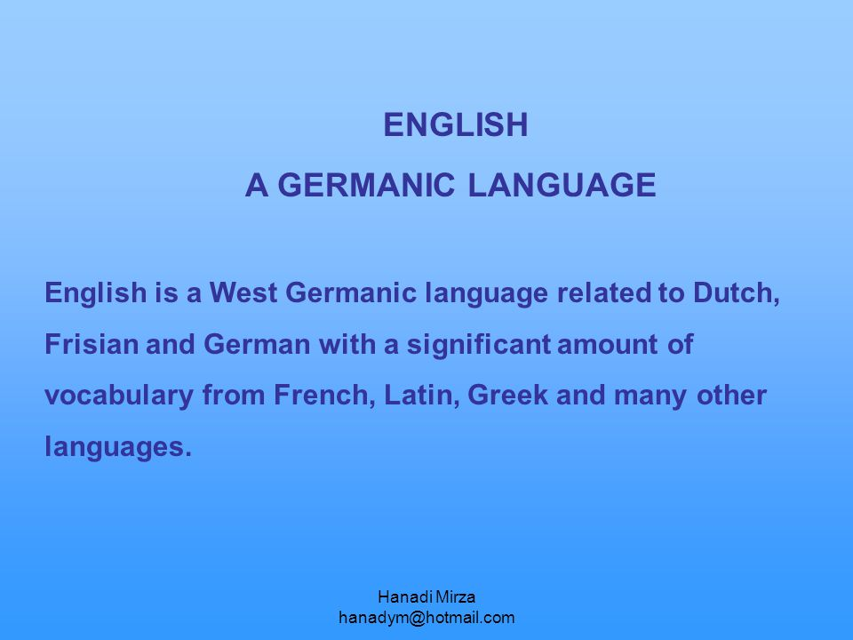 ENGLISH A GERMANIC LANGUAGE English is a West Germanic language related to Dutch, Frisian and German with a significant amount of vocabulary from Fren