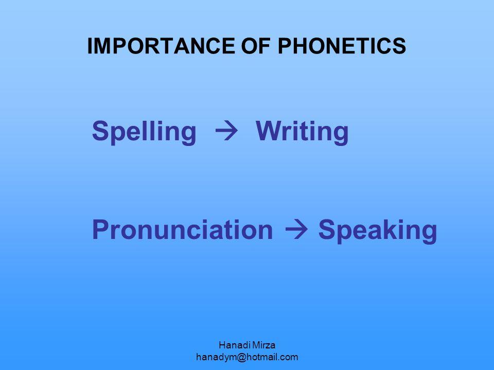 Hanadi Mirza hanadym@hotmail.com IMPORTANCE OF PHONETICS Spelling  Writing Pronunciation  Speaking