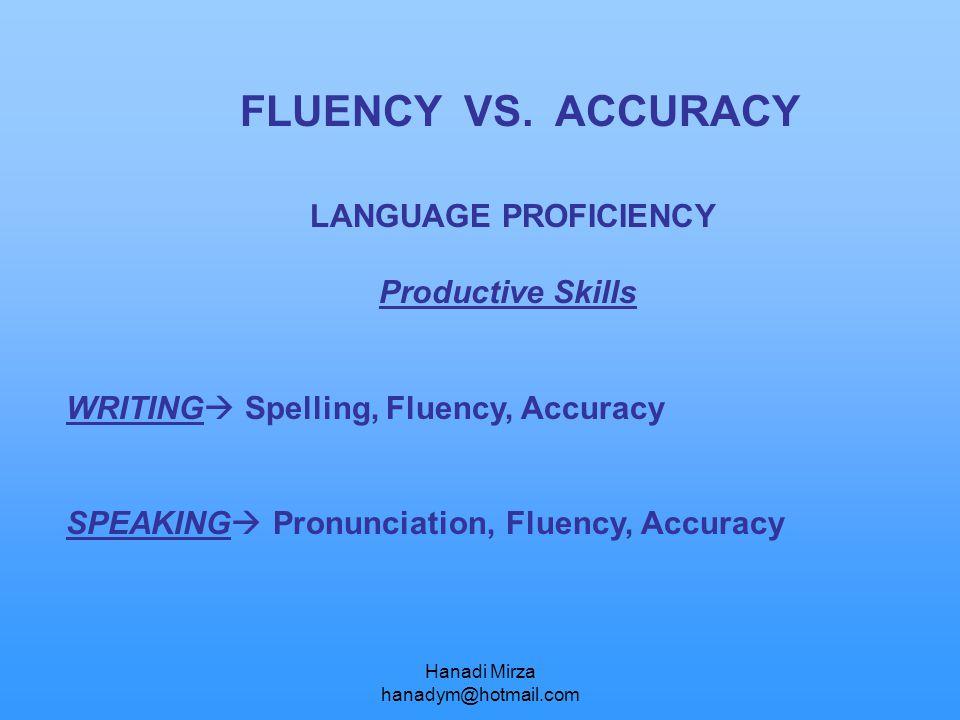 Hanadi Mirza hanadym@hotmail.com FLUENCY VS. ACCURACY LANGUAGE PROFICIENCY Productive Skills WRITING  Spelling, Fluency, Accuracy SPEAKING  Pronunci