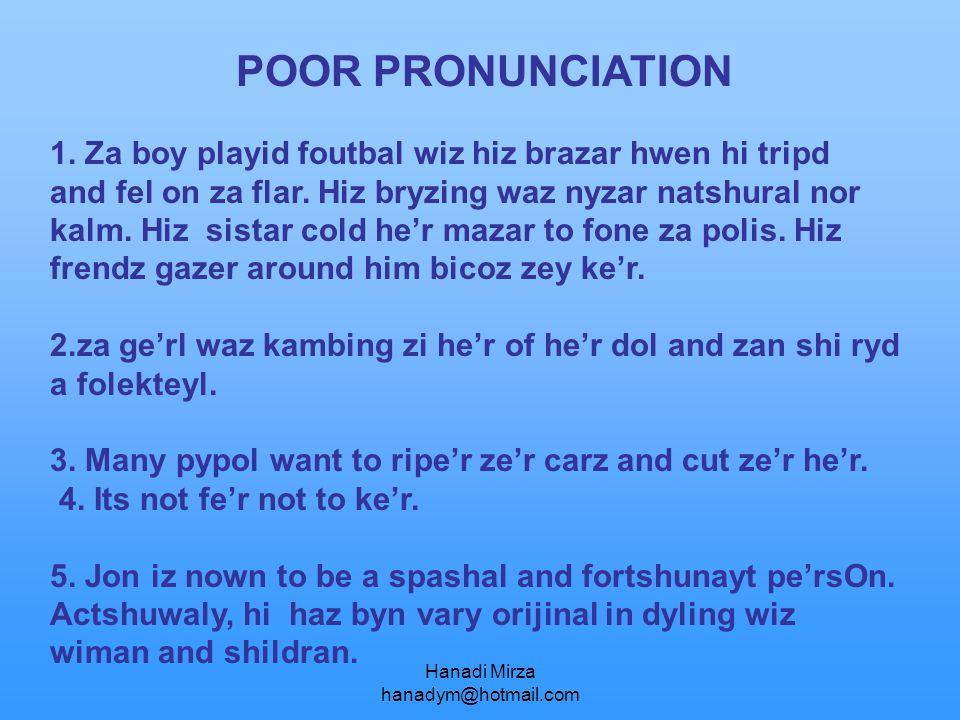 Hanadi Mirza hanadym@hotmail.com POOR PRONUNCIATION 1. Za boy playid foutbal wiz hiz brazar hwen hi tripd and fel on za flar. Hiz bryzing waz nyzar na