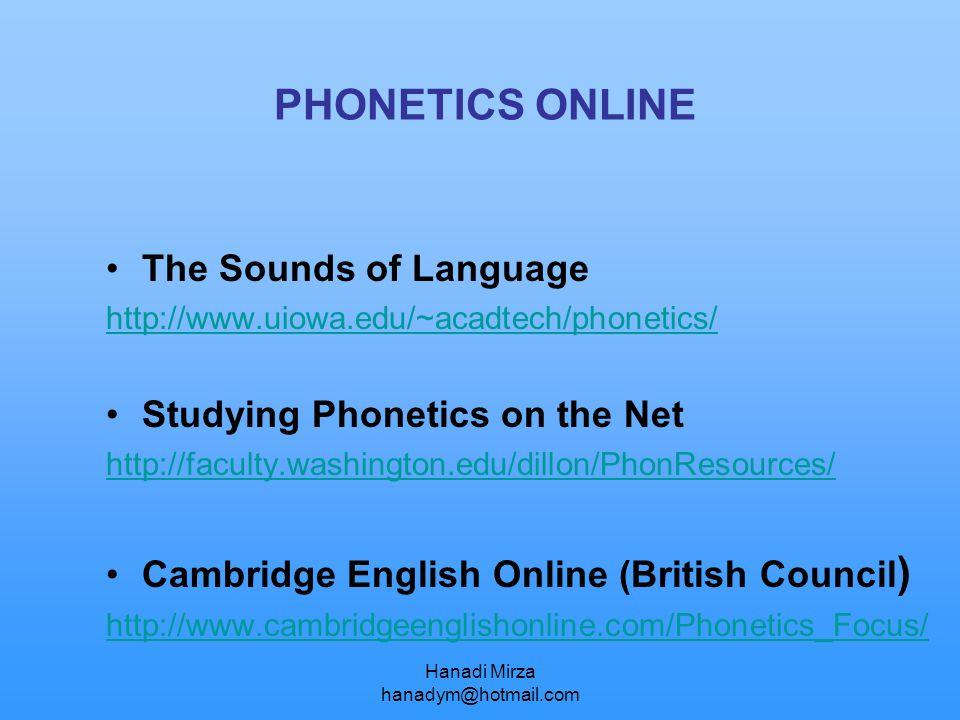 Hanadi Mirza hanadym@hotmail.com PHONETICS ONLINE The Sounds of Language http://www.uiowa.edu/~acadtech/phonetics/ Studying Phonetics on the Net http: