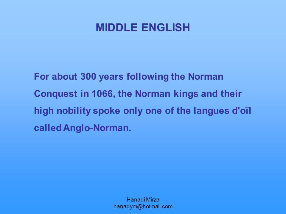 Hanadi Mirza hanadym@hotmail.com MIDDLE ENGLISH For about 300 years following the Norman Conquest in 1066, the Norman kings and their high nobility sp