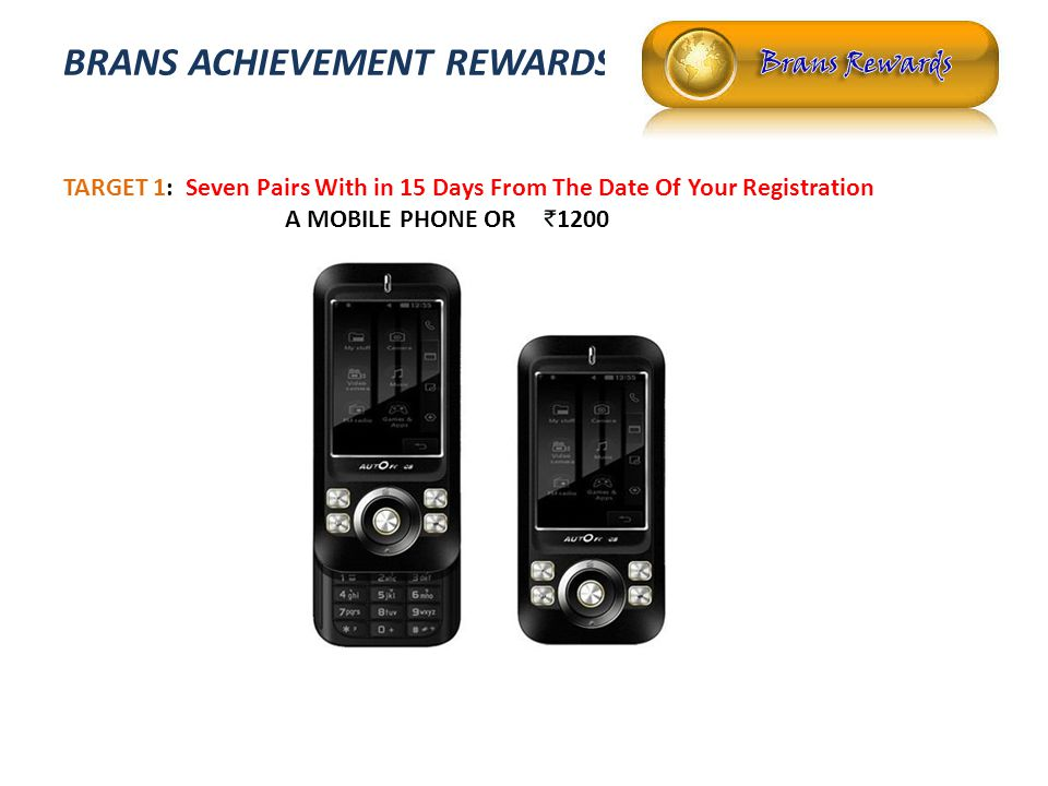 BRANS ACHIEVEMENT REWARDS TARGET 1: Seven Pairs With in 15 Days From The Date Of Your Registration A MOBILE PHONE OR 1200