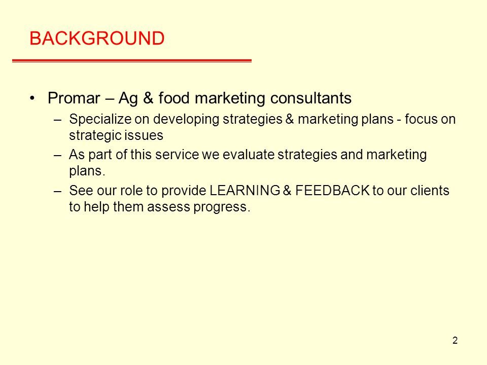 2 BACKGROUND Promar – Ag & food marketing consultants –Specialize on developing strategies & marketing plans - focus on strategic issues –As part of this service we evaluate strategies and marketing plans.