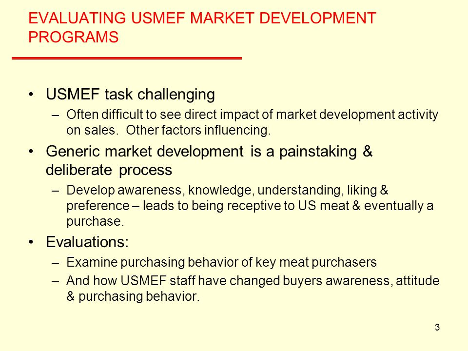 3 EVALUATING USMEF MARKET DEVELOPMENT PROGRAMS USMEF task challenging –Often difficult to see direct impact of market development activity on sales.