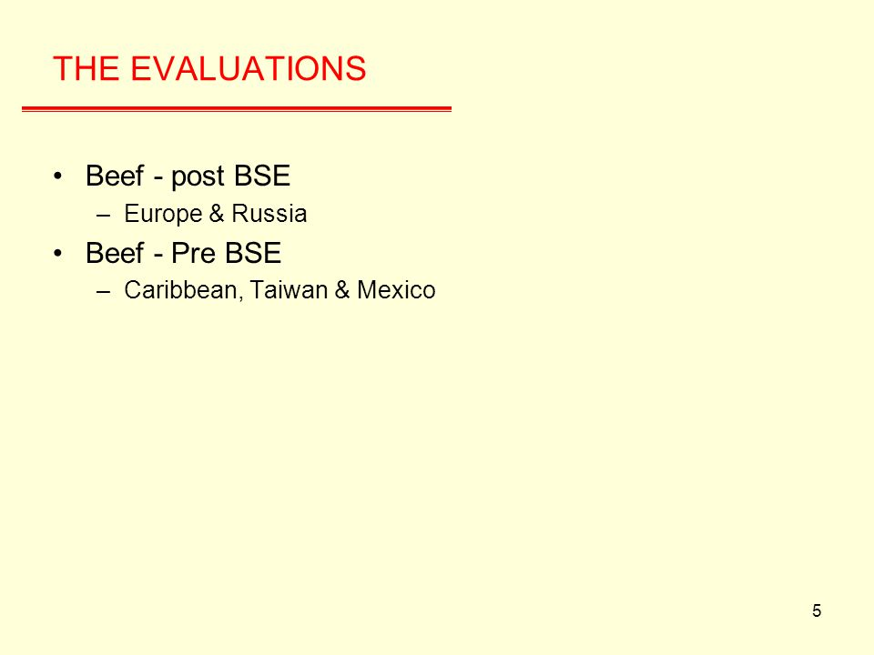 5 THE EVALUATIONS Beef - post BSE –Europe & Russia Beef - Pre BSE –Caribbean, Taiwan & Mexico