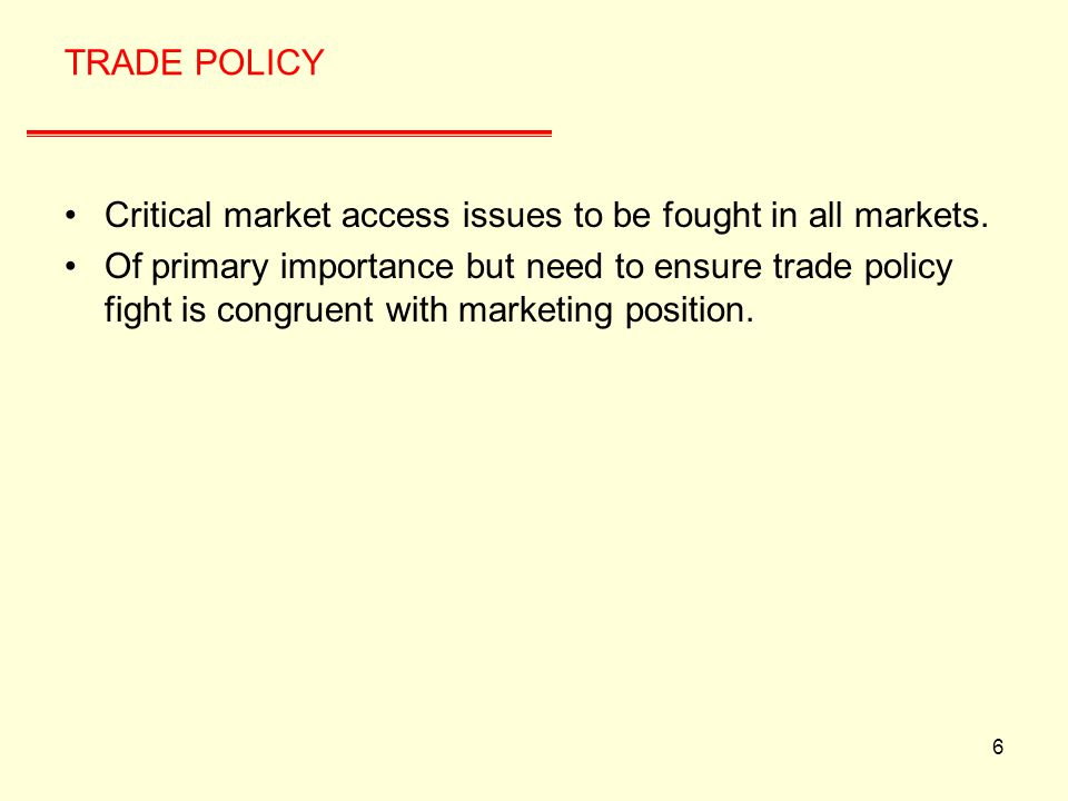 6 TRADE POLICY Critical market access issues to be fought in all markets.