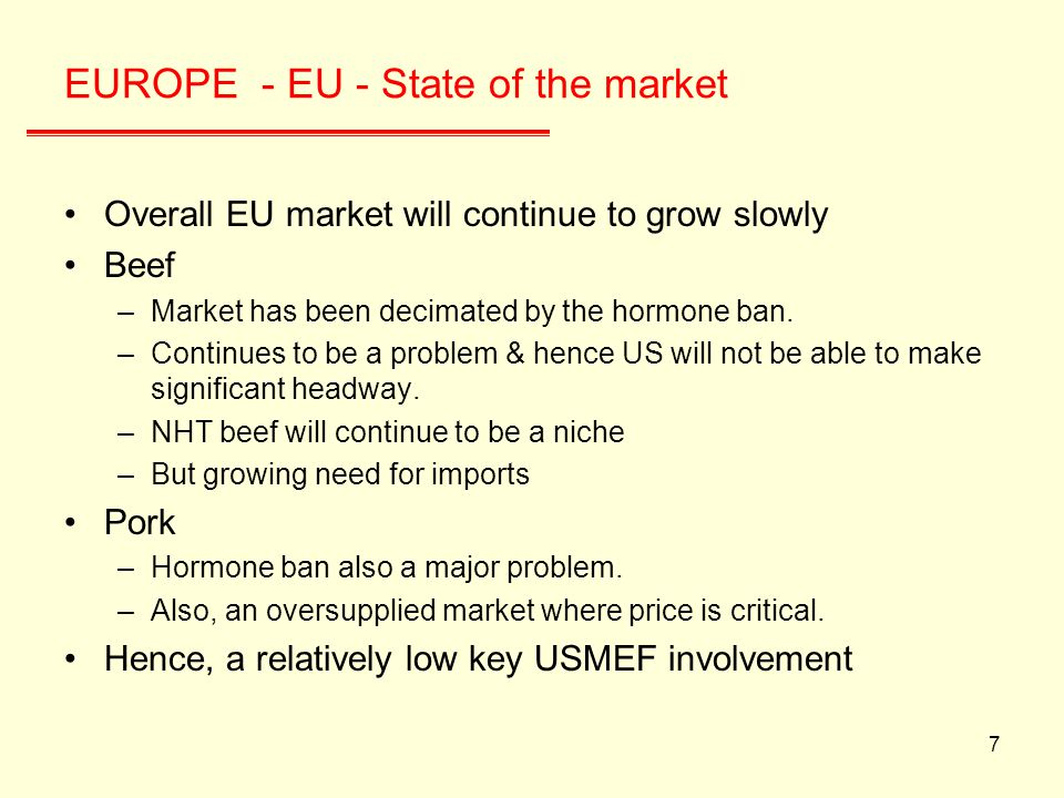 7 EUROPE - EU - State of the market Overall EU market will continue to grow slowly Beef –Market has been decimated by the hormone ban.