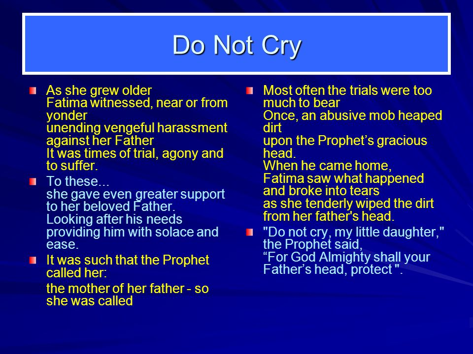 Do Not Cry As she grew older Fatima witnessed, near or from yonder unending vengeful harassment against her Father It was times of trial, agony and to suffer.
