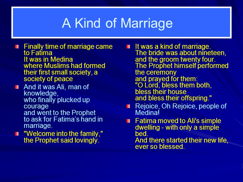 A Kind of Marriage Finally time of marriage came to Fatima It was in Medina where Muslims had formed their first small society, a society of peace And it was Ali, man of knowledge, who finally plucked up courage and went to the Prophet to ask for Fatima's hand in marriage.