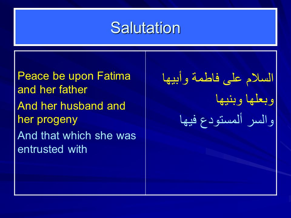 Salutation Peace be upon Fatima and her father And her husband and her progeny And that which she was entrusted with السلام على فاطمة وأبيها وبعلها وبنيها والسر ألمستودع فيها