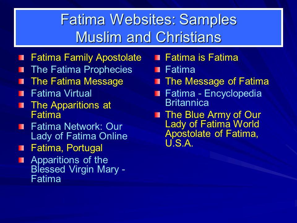 Fatima Websites: Samples Muslim and Christians Fatima Family Apostolate The Fatima Prophecies The Fatima Message Fatima Virtual The Apparitions at Fat