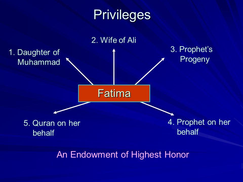 5. Quran on her behalf 4. Prophet on her behalfPrivileges 2. Wife of Ali 3. Prophet's Progeny 1. Daughter of Muhammad An Endowment of Highest Honor Fa