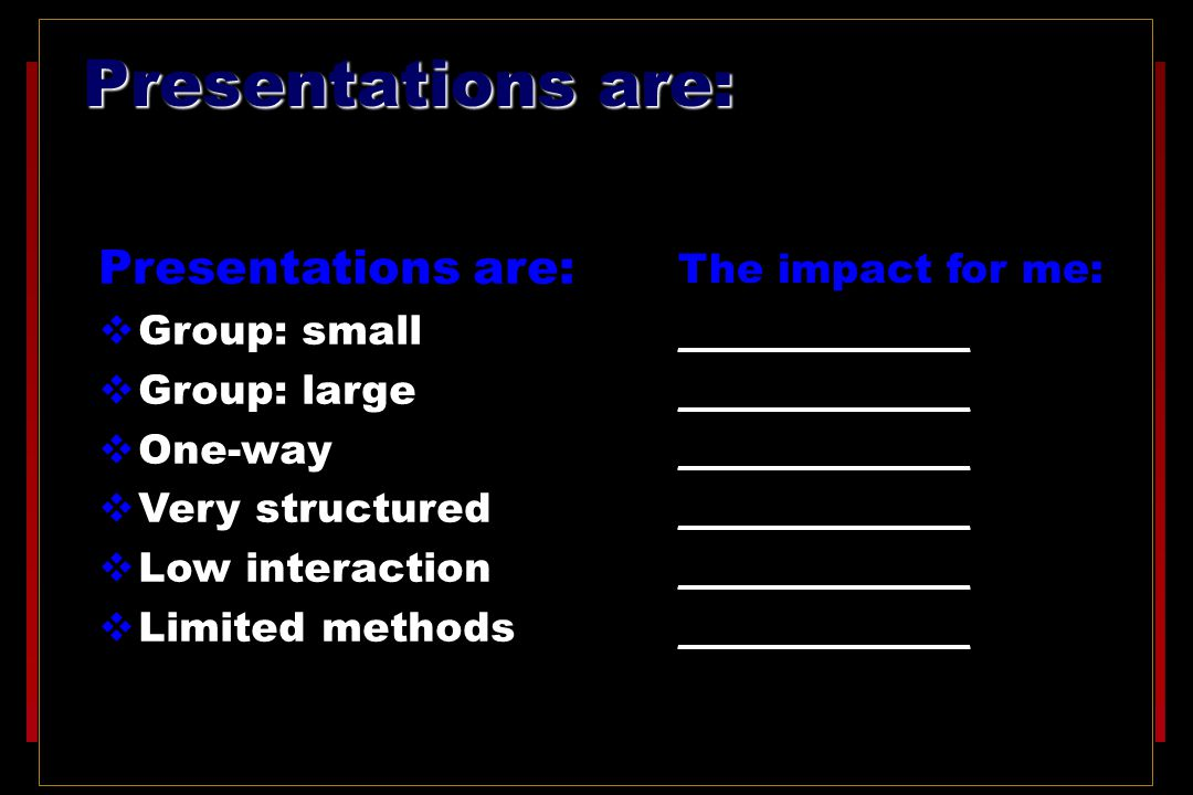 Presentations are:  Group: small  Group: large  One-way  Very structured  Low interaction  Limited methods The impact for me: ______________